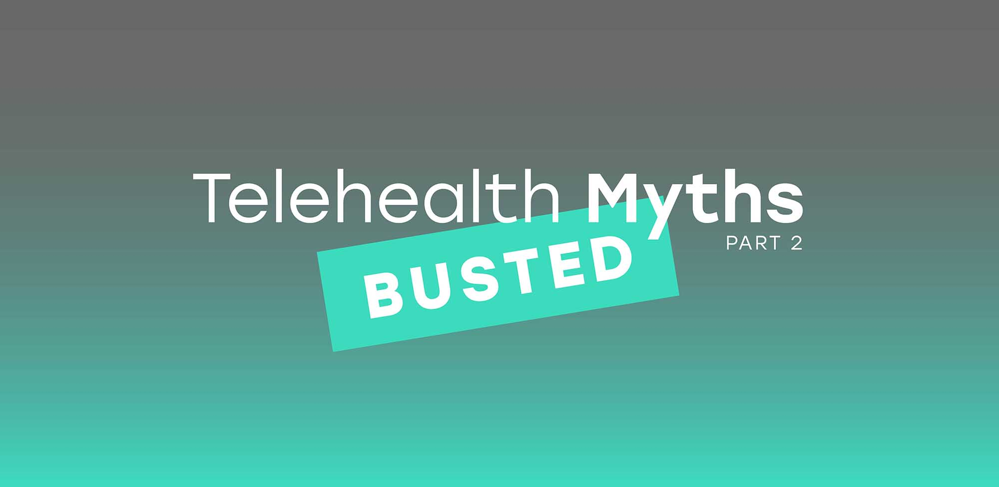 Telehealth Myths Busted: Part 2